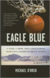 Eagle Blue: A Team, a Tribe, and a Highschool Basketball Season in Arctic Alaska