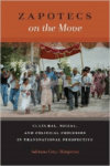 Zapotecs on the Move: Cultural, Social, and Political Processes in Transnational Prespective