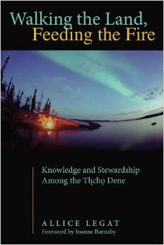 Walking the Land, Feeding the Fire: Knowledge and Stewardship Among the Tlicho Dene