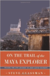 On the Trail of the Maya Explorer: Tracing the Epic Journey of John Lloyd Stephens