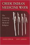 Creek Indian Medicine Ways: The Enduring Power of Mvskoke Religion