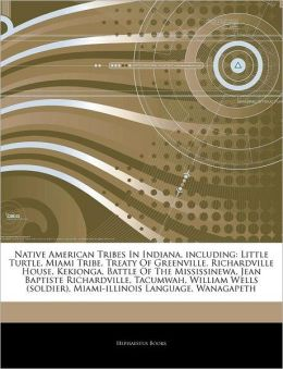 Articles on Native American Tribes in Indiana, Including: Little Turtle, Miami Tribe, Treaty of Greenville, Richardville House, Kekionga, Battle of the Mississinewa, Jean Baptiste Richardville, Tacumwah, William Wells (Soldier)