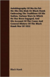 Autobiography of Ma-Ka-Tai-Me-She-Kia-Kiak or Black Hawk Embracing the Traditions of His Nation, Various Wars in Which He Has Been Engaged, and His Account of the Cause and General History of the Black Hawk War of 1832