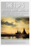 The Top 5 Greatest Native Americans: Sitting Bull, Crazy Horse, Geronimo, Tecumseh, and Chief Joseph