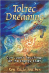 Toltec Dreaming:Don Juan's Teachings on the Energy Body