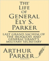 The Life of General Ely S. Parker: Last Grand Sachem of the Iroquois and General Grant's Military Secretary