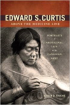 Edward S. Curtis Above the Medicine Line: Portraits of Aboriginal Life in the Canadian West