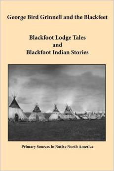 George Bird Grinnell and the Blackfeet: Blackfoot Lodge Tales and Blackfoot Indian Stories