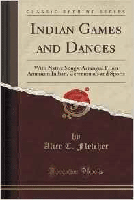 Indian Games and Dances: With Native Songs, Arranged from American Indian, Ceremonials and Sports (Classic Reprint)