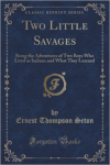 Two Little Savages: Being the Adventures of Two Boys Who Lived as Indians and What They Learned (Classic Reprint)