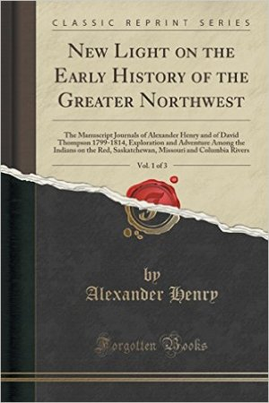New Light on the Early History of the Greater Northwest, Vol. 1 of 3: The Manuscript Journals of Alexander Henry and of David Thompson 1799-1814, Exploration and Adventure Among the Indians on the Red, Saskatchewan, Missouri and Columbia Rivers