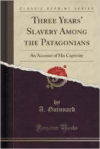 Three Years' Slavery Among the Patagonians: An Account of His Captivity (Classic Reprint)