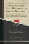 New Light on the Early History of the Greater Northwest, Vol. 2 of 3: The Manuscript Journals of Alexander Henry and of David Thompson 1799-1814, Exploration and Adventure Among the Indians on the Red, Saskatchewan, Missouri and Columbia Rivers