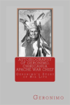 Autobiography of Geronimo, Chiracahua Apache War Chief: Geronimo's Story of His Life