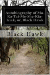 Autobiography of Ma-Ka-Tai-Me-She-Kia-Kiak, Or, Black Hawk