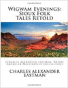 Wigwam Evenings: Sioux Folk Tales Retold: (Charles Alexander Eastman, Native American Masterpiece Collection)
